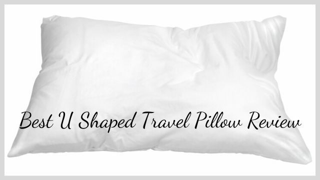 Best U Shaped Travel Pillow Review